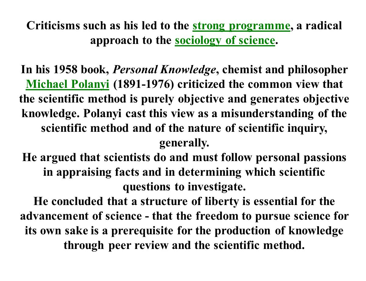 Criticisms such as his led to the strong programme, a radical approach to the sociology of science.strong programmesociology of science In his 1958 book, Personal Knowledge, chemist and philosopher Michael Polanyi (1891-1976) criticized the common view that the scientific method is purely objective and generates objective knowledge.