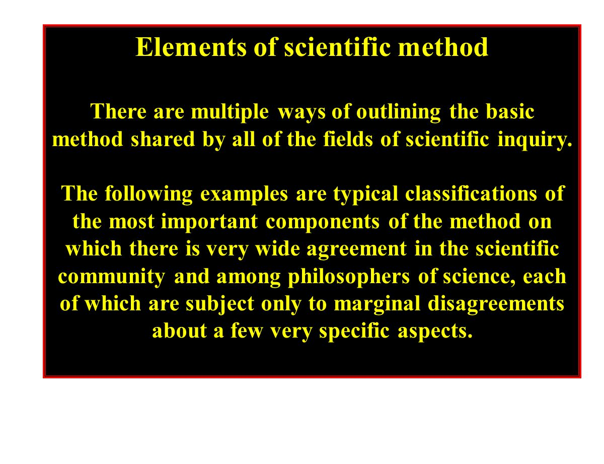 Elements of scientific method There are multiple ways of outlining the basic method shared by all of the fields of scientific inquiry.