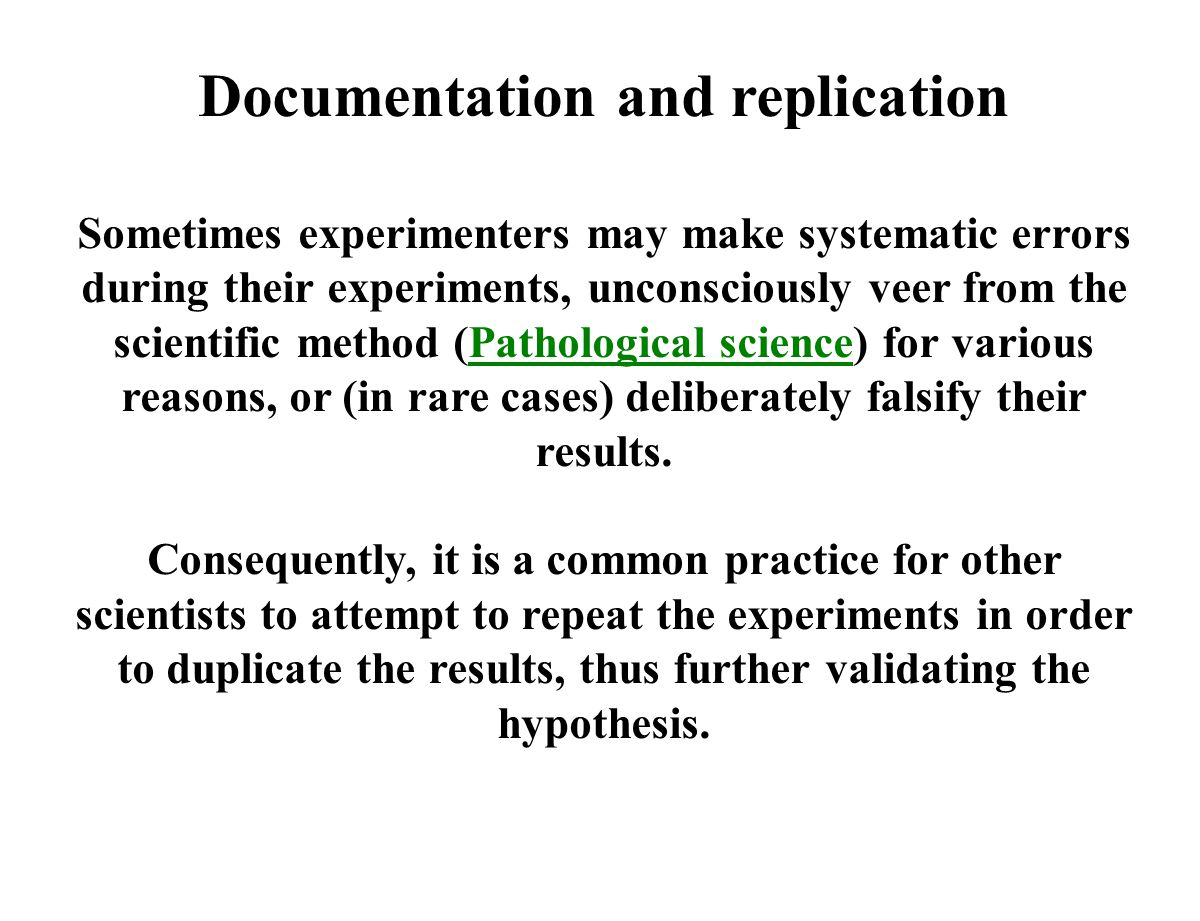 Documentation and replication Sometimes experimenters may make systematic errors during their experiments, unconsciously veer from the scientific method (Pathological science) for various reasons, or (in rare cases) deliberately falsify their results.Pathological science Consequently, it is a common practice for other scientists to attempt to repeat the experiments in order to duplicate the results, thus further validating the hypothesis.