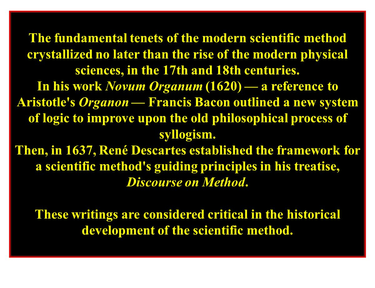 The fundamental tenets of the modern scientific method crystallized no later than the rise of the modern physical sciences, in the 17th and 18th centuries.