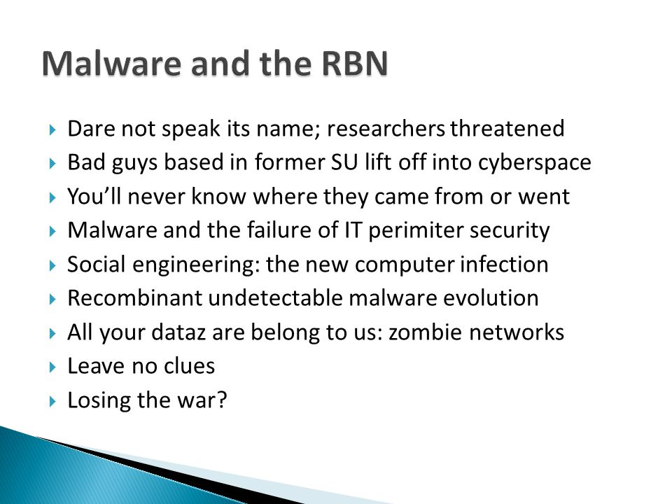  Dare not speak its name; researchers threatened  Bad guys based in former SU lift off into cyberspace  You'll never know where they came from or went  Malware and the failure of IT perimiter security  Social engineering: the new computer infection  Recombinant undetectable malware evolution  All your dataz are belong to us: zombie networks  Leave no clues  Losing the war?