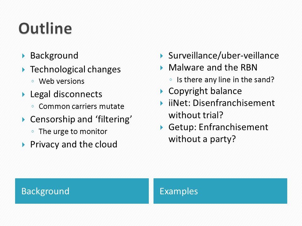 BackgroundExamples  Background  Technological changes ◦ Web versions  Legal disconnects ◦ Common carriers mutate  Censorship and 'filtering' ◦ The urge to monitor  Privacy and the cloud  Surveillance/uber-veillance  Malware and the RBN ◦ Is there any line in the sand.