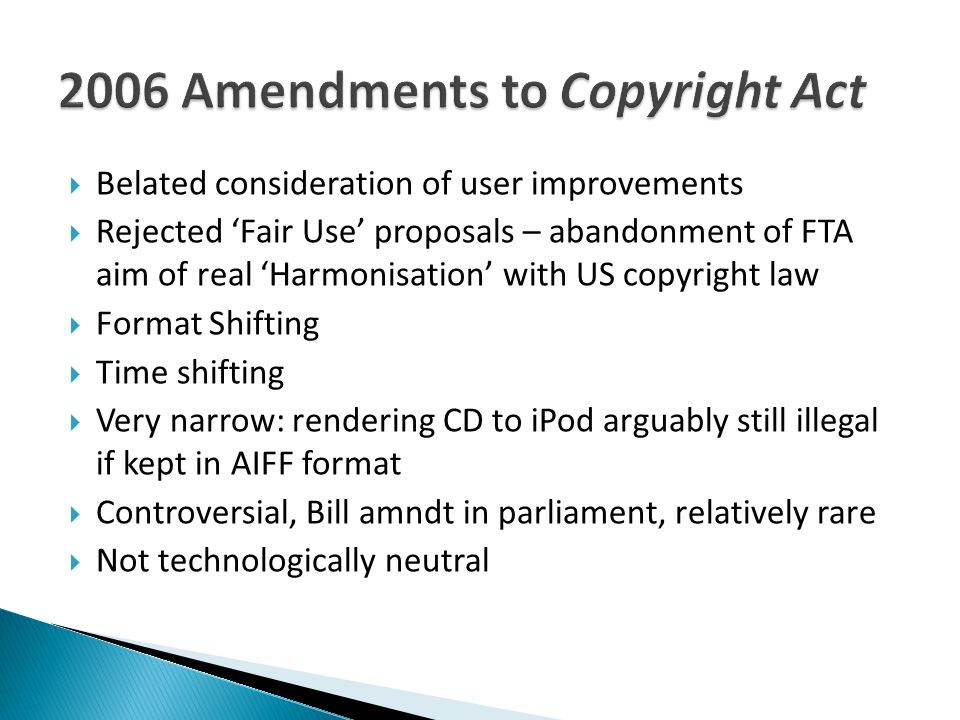  Belated consideration of user improvements  Rejected 'Fair Use' proposals – abandonment of FTA aim of real 'Harmonisation' with US copyright law  Format Shifting  Time shifting  Very narrow: rendering CD to iPod arguably still illegal if kept in AIFF format  Controversial, Bill amndt in parliament, relatively rare  Not technologically neutral