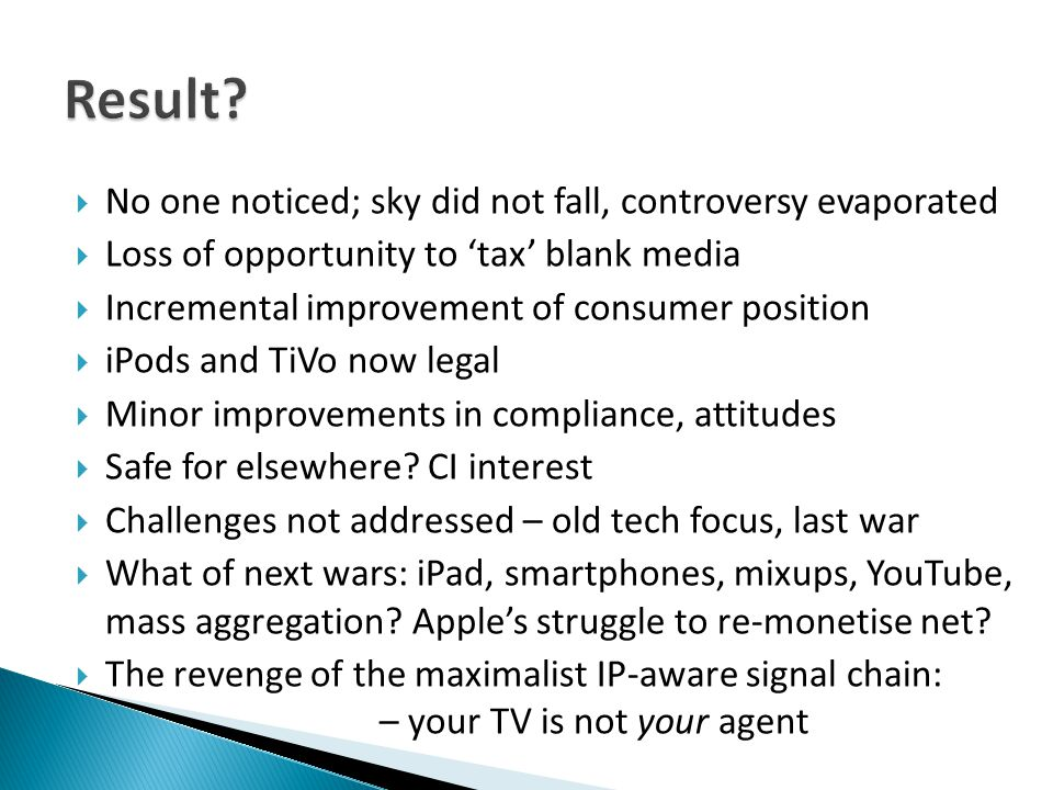  No one noticed; sky did not fall, controversy evaporated  Loss of opportunity to 'tax' blank media  Incremental improvement of consumer position  iPods and TiVo now legal  Minor improvements in compliance, attitudes  Safe for elsewhere.