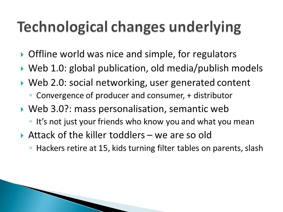  Offline world was nice and simple, for regulators  Web 1.0: global publication, old media/publish models  Web 2.0: social networking, user generated content ◦ Convergence of producer and consumer, + distributor  Web 3.0?: mass personalisation, semantic web ◦ It's not just your friends who know you and what you mean  Attack of the killer toddlers – we are so old ◦ Hackers retire at 15, kids turning filter tables on parents, slash
