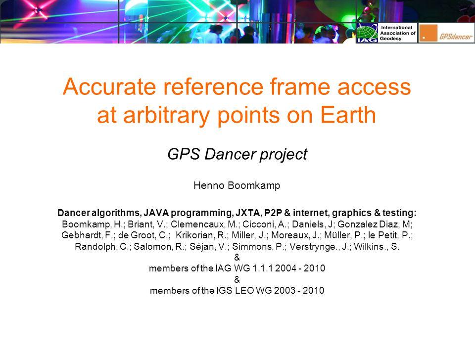 Accurate reference frame access at arbitrary points on Earth GPS Dancer project Henno Boomkamp Dancer algorithms, JAVA programming, JXTA, P2P & internet, graphics & testing: Boomkamp, H.; Briant, V.; Clemencaux, M.; Cicconi, A.; Daniels, J; Gonzalez Diaz, M; Gebhardt, F.; de Groot, C.; Krikorian, R.; Miller, J.; Moreaux, J.; Müller, P.; le Petit, P.; Randolph, C.; Salomon, R.; Séjan, V.; Simmons, P.; Verstrynge., J.; Wilkins., S.