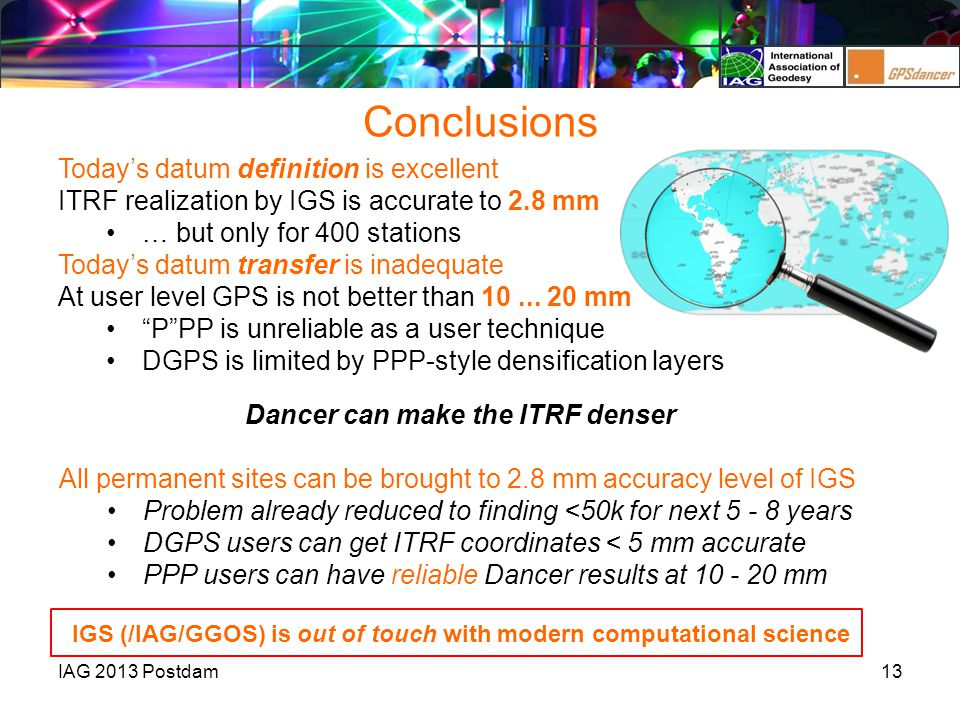 Conclusions 13IAG 2013 Postdam Today's datum definition is excellent ITRF realization by IGS is accurate to 2.8 mm … but only for 400 stations Today's datum transfer is inadequate At user level GPS is not better than 10...