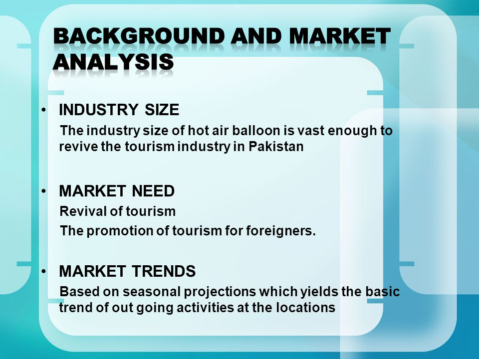INDUSTRY SIZE The industry size of hot air balloon is vast enough to revive the tourism industry in Pakistan MARKET NEED Revival of tourism The promotion of tourism for foreigners.