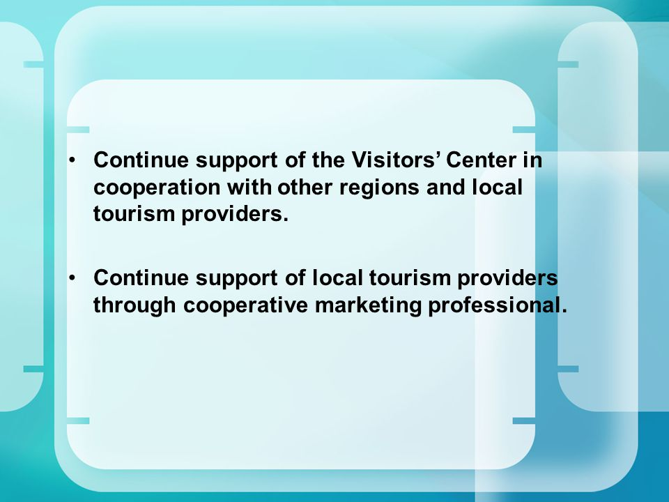 Continue support of the Visitors' Center in cooperation with other regions and local tourism providers.
