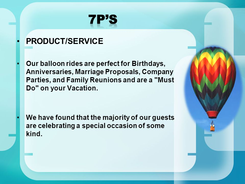 PRODUCT/SERVICE Our balloon rides are perfect for Birthdays, Anniversaries, Marriage Proposals, Company Parties, and Family Reunions and are a Must Do on your Vacation.
