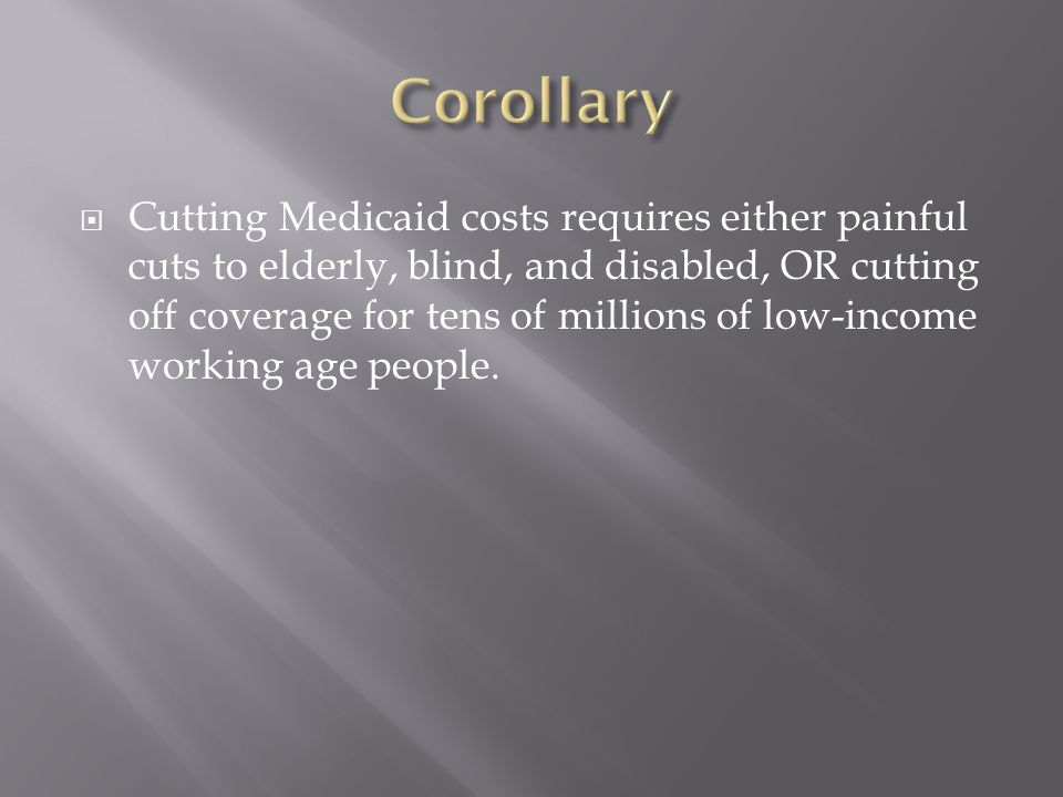  Cutting Medicaid costs requires either painful cuts to elderly, blind, and disabled, OR cutting off coverage for tens of millions of low-income working age people.