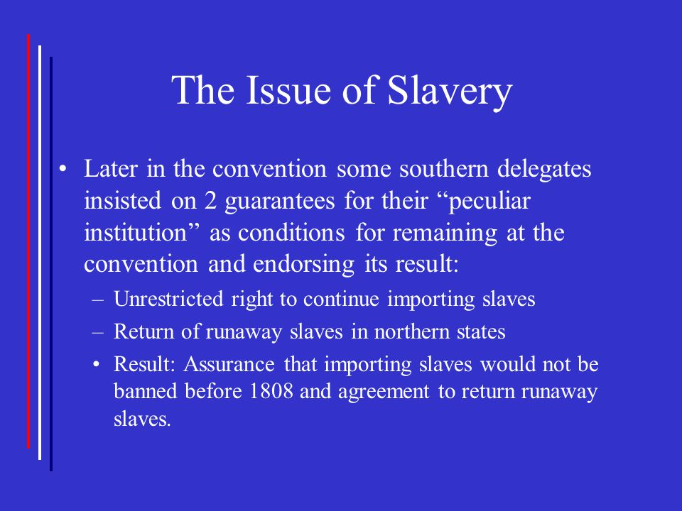 """The Issue of Slavery Later in the convention some southern delegates insisted on 2 guarantees for their """"peculiar institution"""" as conditions for remai"""
