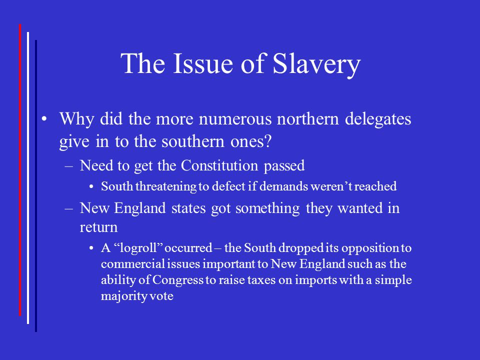 The Issue of Slavery Why did the more numerous northern delegates give in to the southern ones? –Need to get the Constitution passed South threatening