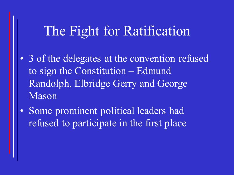 The Fight for Ratification 3 of the delegates at the convention refused to sign the Constitution – Edmund Randolph, Elbridge Gerry and George Mason So
