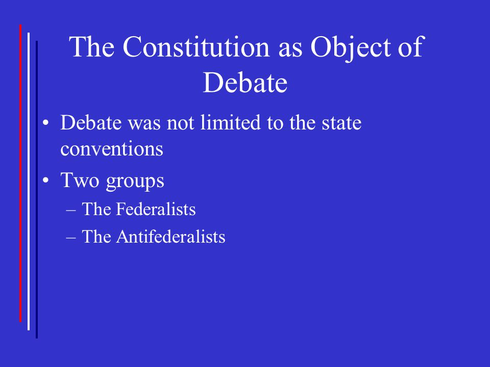 The Constitution as Object of Debate Debate was not limited to the state conventions Two groups –The Federalists –The Antifederalists