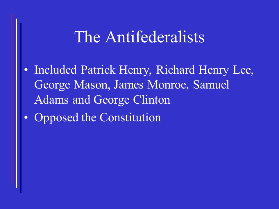 The Antifederalists Included Patrick Henry, Richard Henry Lee, George Mason, James Monroe, Samuel Adams and George Clinton Opposed the Constitution