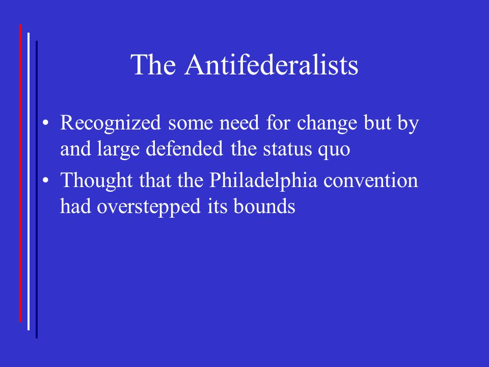 The Antifederalists Recognized some need for change but by and large defended the status quo Thought that the Philadelphia convention had overstepped