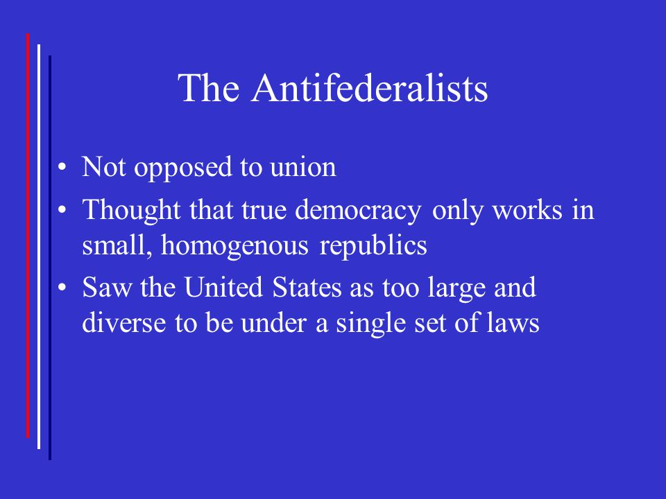 The Antifederalists Not opposed to union Thought that true democracy only works in small, homogenous republics Saw the United States as too large and