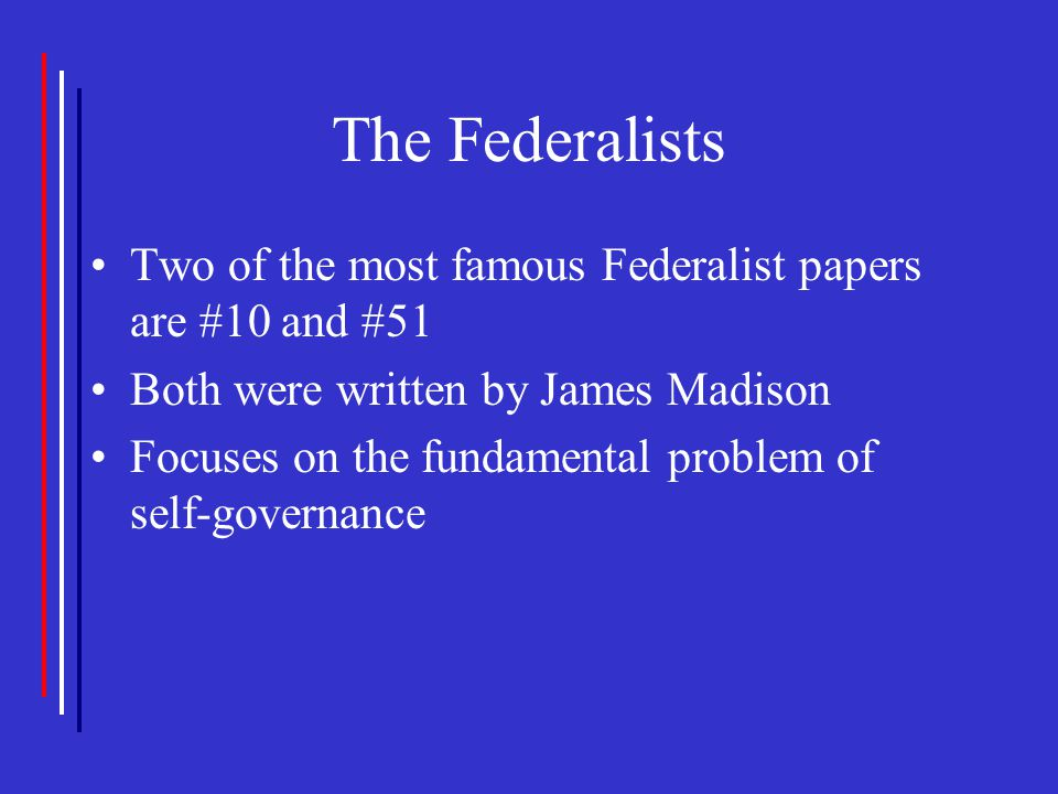 The Federalists Two of the most famous Federalist papers are #10 and #51 Both were written by James Madison Focuses on the fundamental problem of self