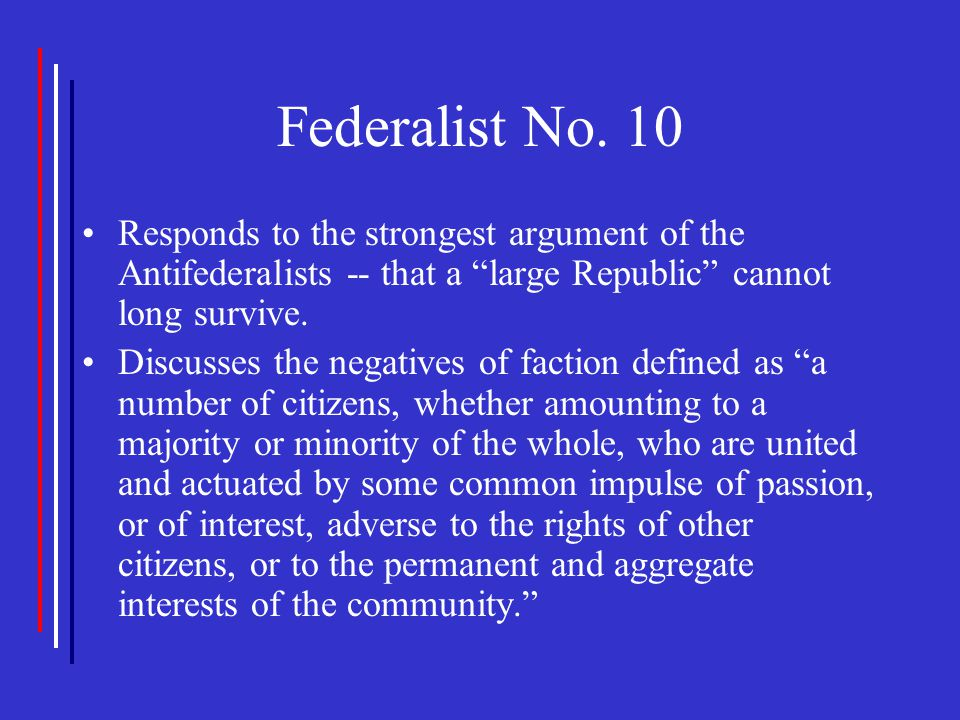 """Federalist No. 10 Responds to the strongest argument of the Antifederalists -- that a """"large Republic"""" cannot long survive. Discusses the negatives of"""