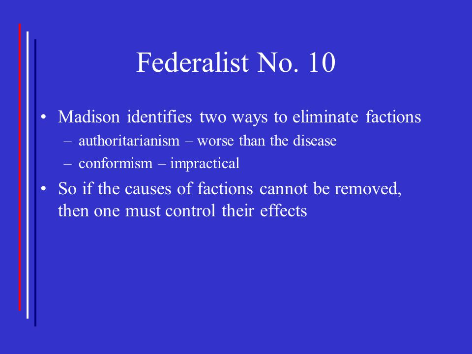 Federalist No. 10 Madison identifies two ways to eliminate factions –authoritarianism – worse than the disease –conformism – impractical So if the cau