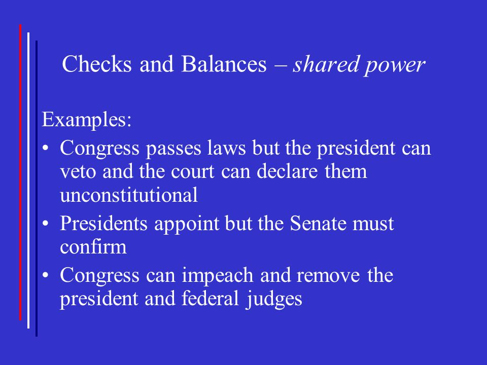 Checks and Balances – shared power Examples: Congress passes laws but the president can veto and the court can declare them unconstitutional President