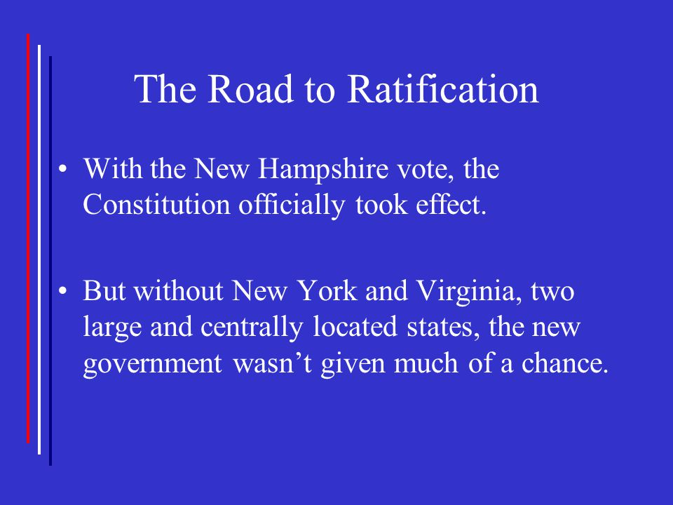 The Road to Ratification With the New Hampshire vote, the Constitution officially took effect. But without New York and Virginia, two large and centra