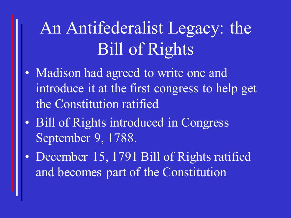 An Antifederalist Legacy: the Bill of Rights Madison had agreed to write one and introduce it at the first congress to help get the Constitution ratif
