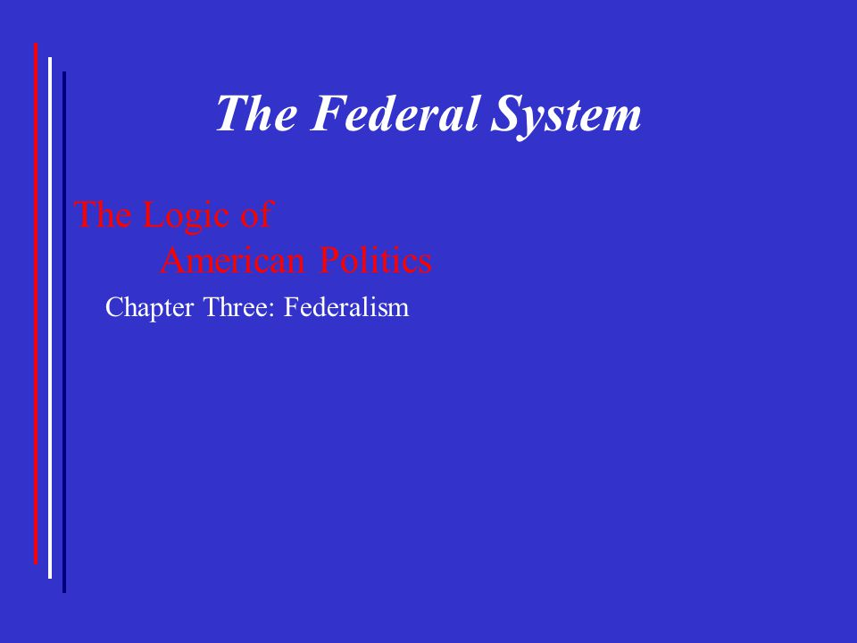 The Federal System The Logic of American Politics Chapter Three: Federalism