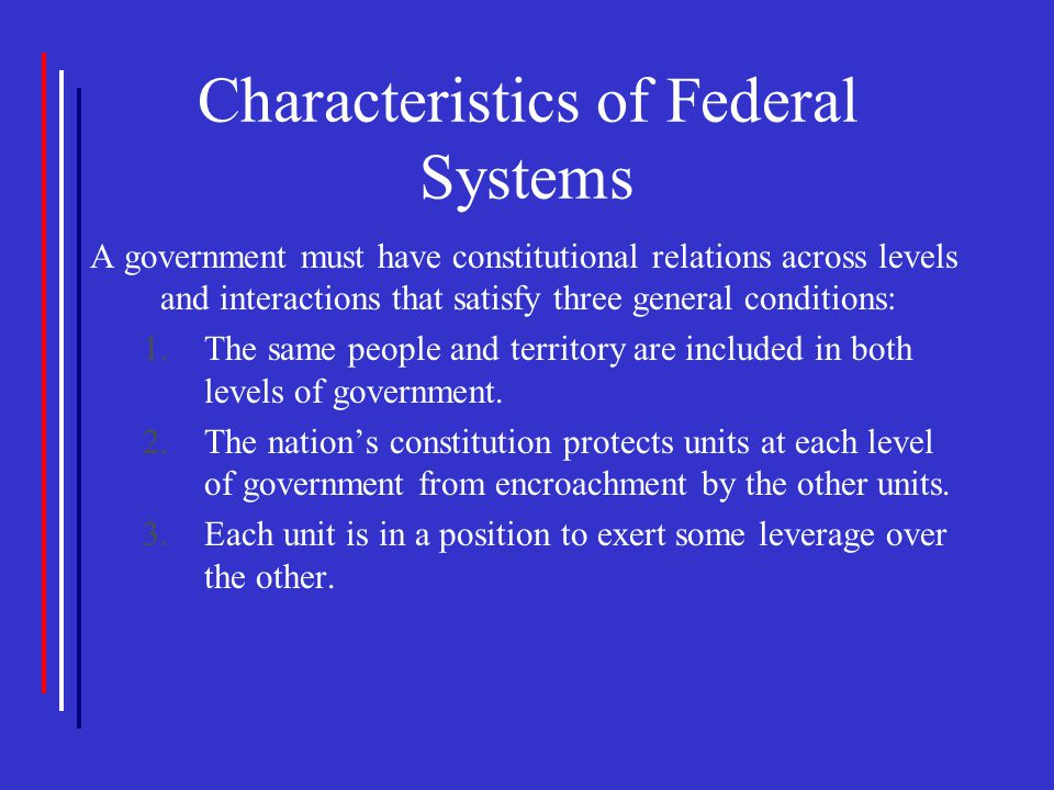Characteristics of Federal Systems A government must have constitutional relations across levels and interactions that satisfy three general condition
