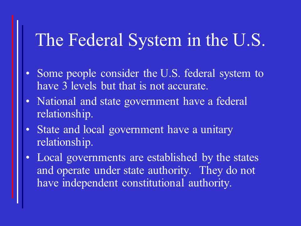 The Federal System in the U.S. Some people consider the U.S. federal system to have 3 levels but that is not accurate. National and state government h