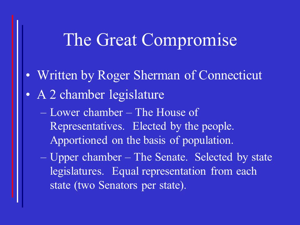 The Great Compromise Written by Roger Sherman of Connecticut A 2 chamber legislature –Lower chamber – The House of Representatives. Elected by the peo