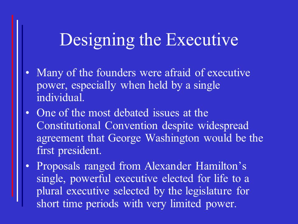 Designing the Executive Many of the founders were afraid of executive power, especially when held by a single individual. One of the most debated issu