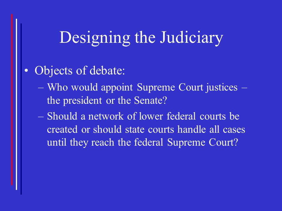 Designing the Judiciary Objects of debate: –Who would appoint Supreme Court justices – the president or the Senate? –Should a network of lower federal