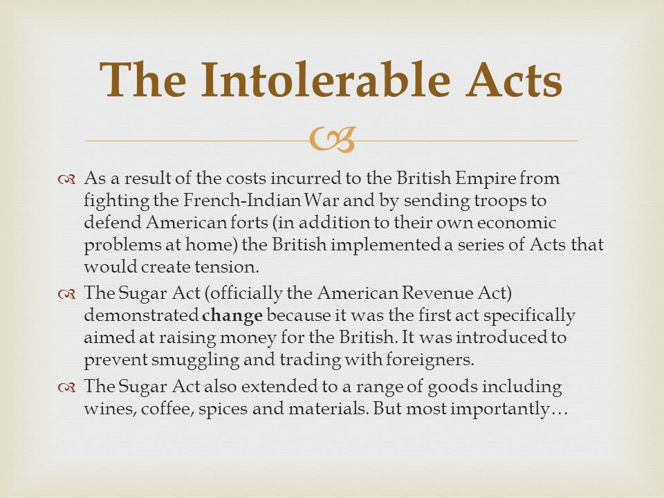   As a result of the costs incurred to the British Empire from fighting the French-Indian War and by sending troops to defend American forts (in addition to their own economic problems at home) the British implemented a series of Acts that would create tension.