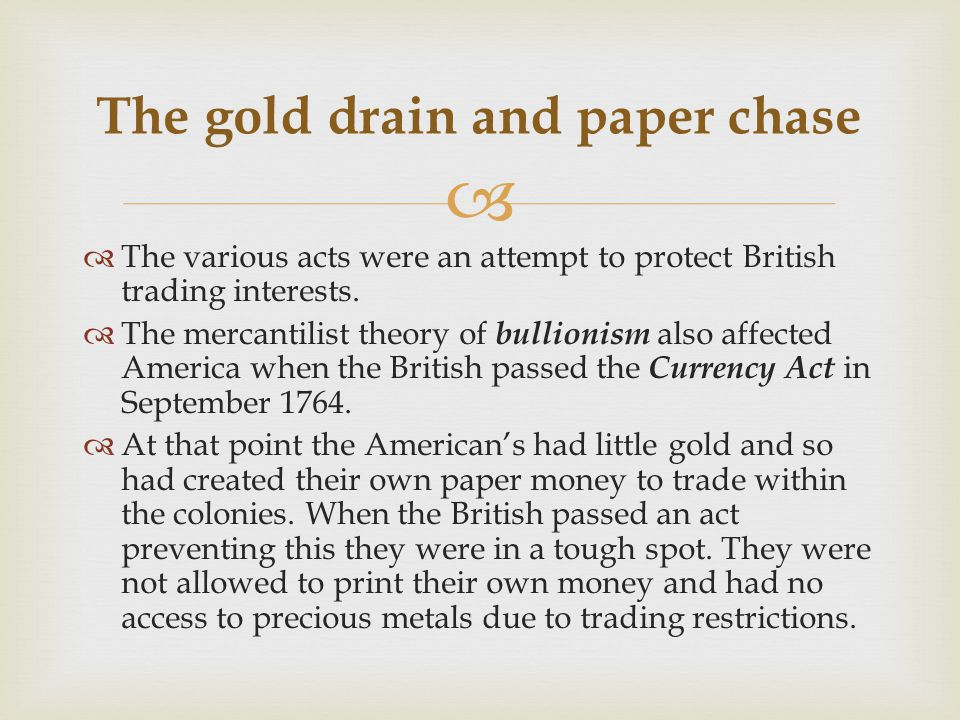   The various acts were an attempt to protect British trading interests.  The mercantilist theory of bullionism also affected America when the Brit