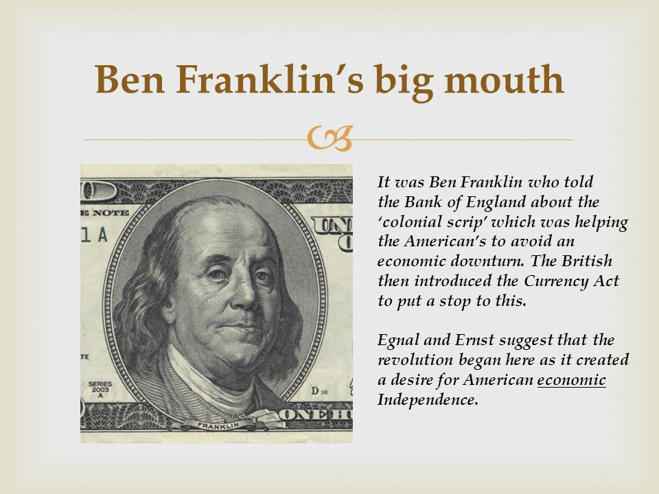  Ben Franklin's big mouth It was Ben Franklin who told the Bank of England about the 'colonial scrip' which was helping the American's to avoid an economic downturn.