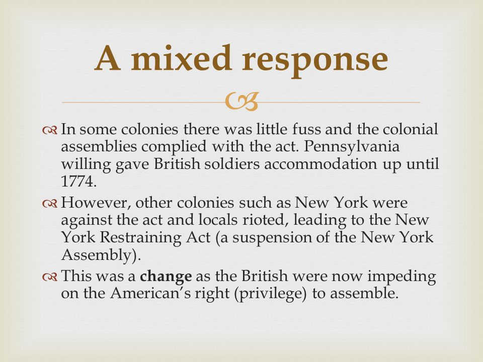   In some colonies there was little fuss and the colonial assemblies complied with the act. Pennsylvania willing gave British soldiers accommodation