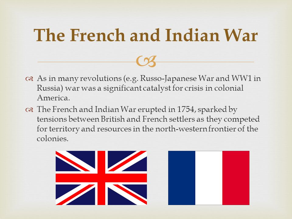   As in many revolutions (e.g. Russo-Japanese War and WW1 in Russia) war was a significant catalyst for crisis in colonial America.  The French and