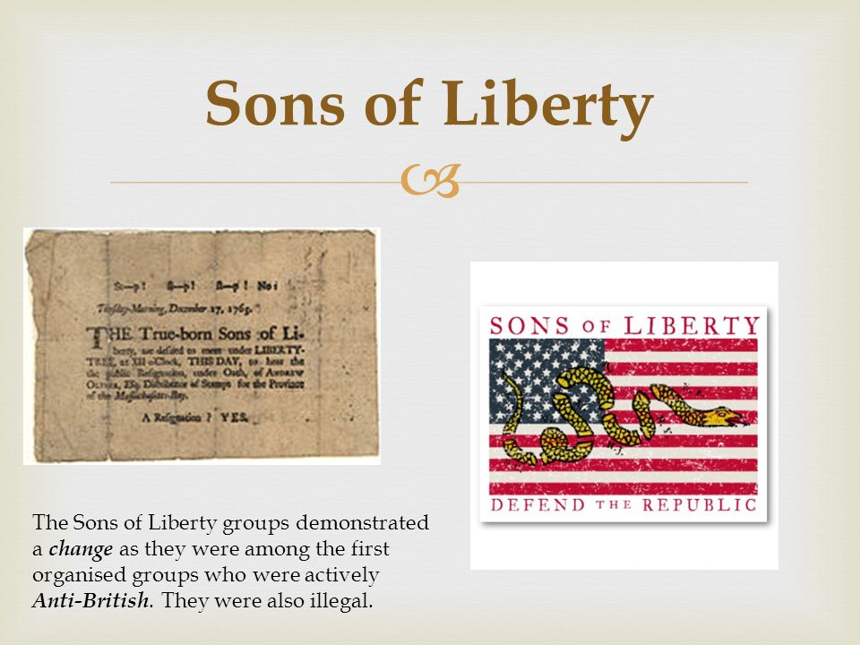  Sons of Liberty The Sons of Liberty groups demonstrated a change as they were among the first organised groups who were actively Anti-British. They