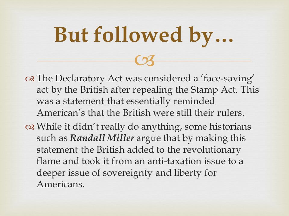   The Declaratory Act was considered a 'face-saving' act by the British after repealing the Stamp Act. This was a statement that essentially reminde