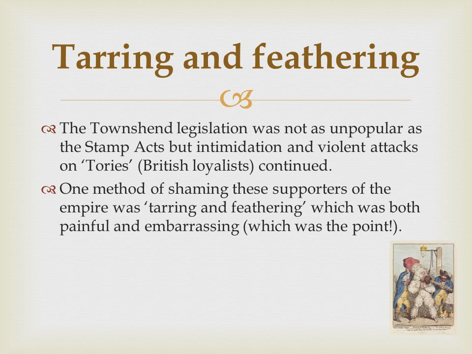   The Townshend legislation was not as unpopular as the Stamp Acts but intimidation and violent attacks on 'Tories' (British loyalists) continued.