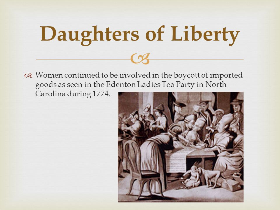   Women continued to be involved in the boycott of imported goods as seen in the Edenton Ladies Tea Party in North Carolina during 1774. Daughters o