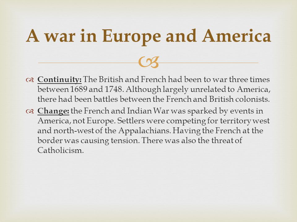  A war in Europe and America  Continuity: The British and French had been to war three times between 1689 and 1748. Although largely unrelated to Am
