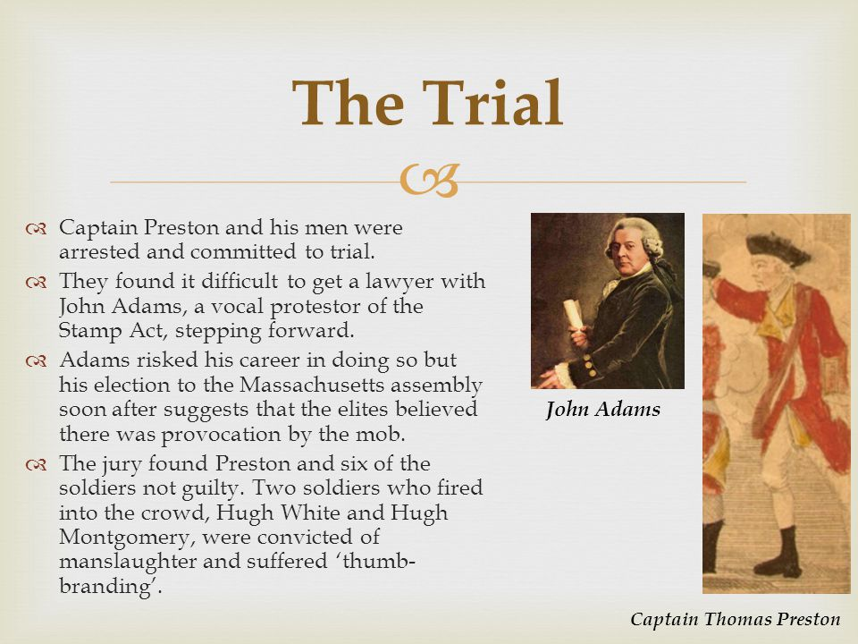   Captain Preston and his men were arrested and committed to trial.  They found it difficult to get a lawyer with John Adams, a vocal protestor of