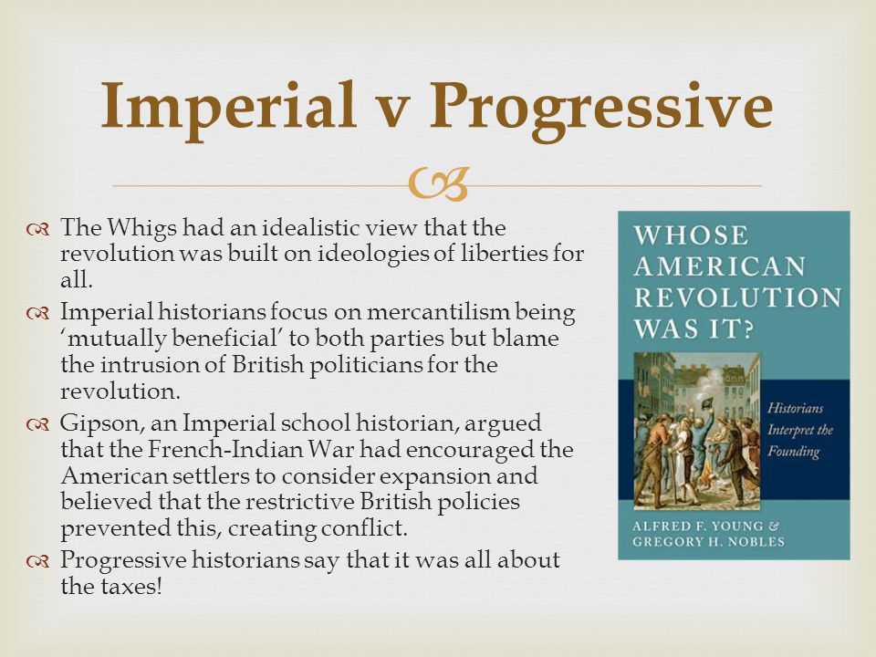  The Whigs had an idealistic view that the revolution was built on ideologies of liberties for all.  Imperial historians focus on mercantilism bei