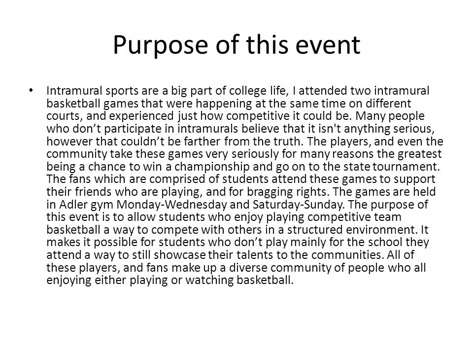 Purpose of this event Intramural sports are a big part of college life, I attended two intramural basketball games that were happening at the same time on different courts, and experienced just how competitive it could be.