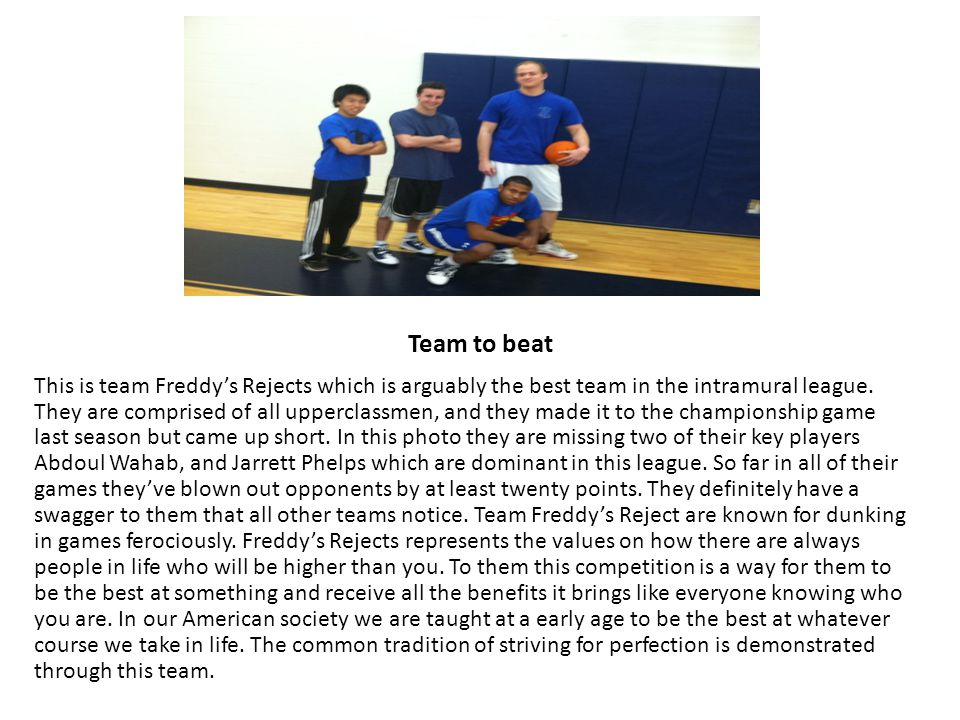 Team to beat This is team Freddy's Rejects which is arguably the best team in the intramural league.