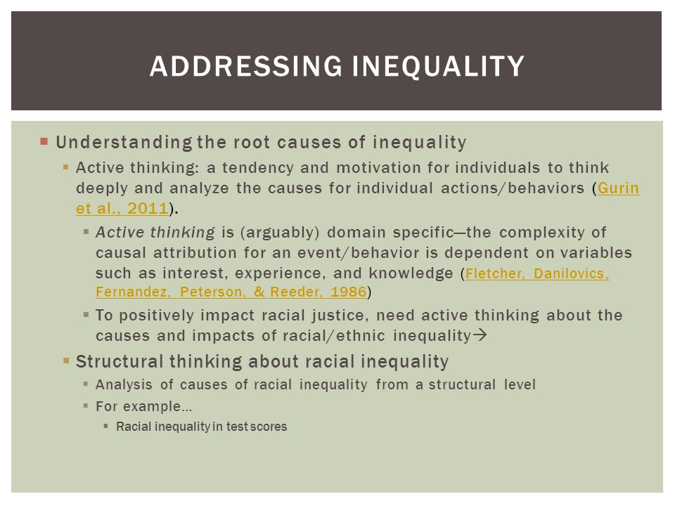  Understanding the root causes of inequality  Active thinking: a tendency and motivation for individuals to think deeply and analyze the causes for individual actions/behaviors (Gurin et al., 2011).Gurin et al., 2011  Active thinking is (arguably) domain specific—the complexity of causal attribution for an event/behavior is dependent on variables such as interest, experience, and knowledge (Fletcher, Danilovics, Fernandez, Peterson, & Reeder, 1986)Fletcher, Danilovics, Fernandez, Peterson, & Reeder, 1986  To positively impact racial justice, need active thinking about the causes and impacts of racial/ethnic inequality   Structural thinking about racial inequality  Analysis of causes of racial inequality from a structural level  For example…  Racial inequality in test scores ADDRESSING INEQUALITY