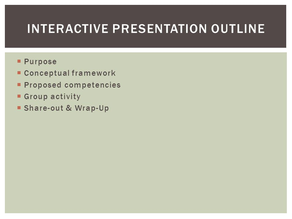  Purpose  Conceptual framework  Proposed competencies  Group activity  Share-out & Wrap-Up INTERACTIVE PRESENTATION OUTLINE